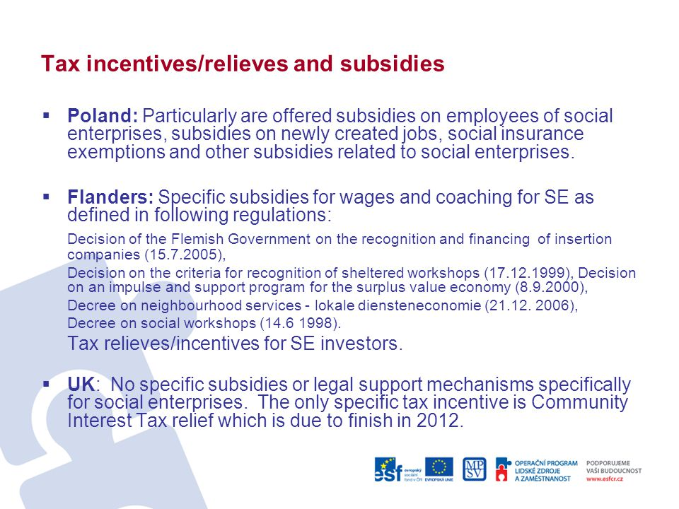 Tax incentives/relieves and subsidies  Poland: Particularly are offered subsidies on employees of social enterprises, subsidies on newly created jobs, social insurance exemptions and other subsidies related to social enterprises.