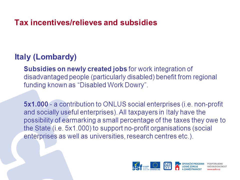 Tax incentives/relieves and subsidies Italy (Lombardy) Subsidies on newly created jobs for work integration of disadvantaged people (particularly disabled) benefit from regional funding known as Disabled Work Dowry .