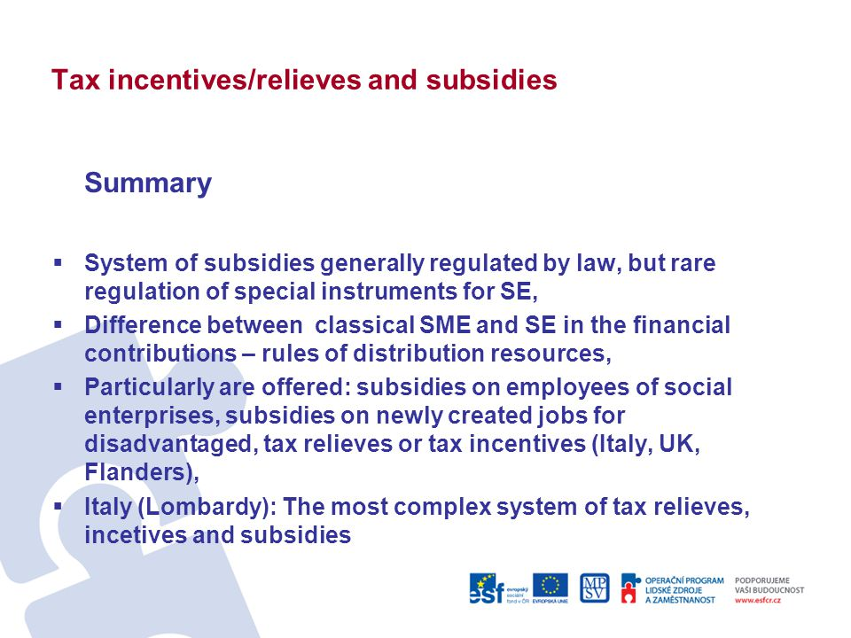 Tax incentives/relieves and subsidies Summary  System of subsidies generally regulated by law, but rare regulation of special instruments for SE,  Difference between classical SME and SE in the financial contributions – rules of distribution resources,  Particularly are offered: subsidies on employees of social enterprises, subsidies on newly created jobs for disadvantaged, tax relieves or tax incentives (Italy, UK, Flanders),  Italy (Lombardy): The most complex system of tax relieves, incetives and subsidies