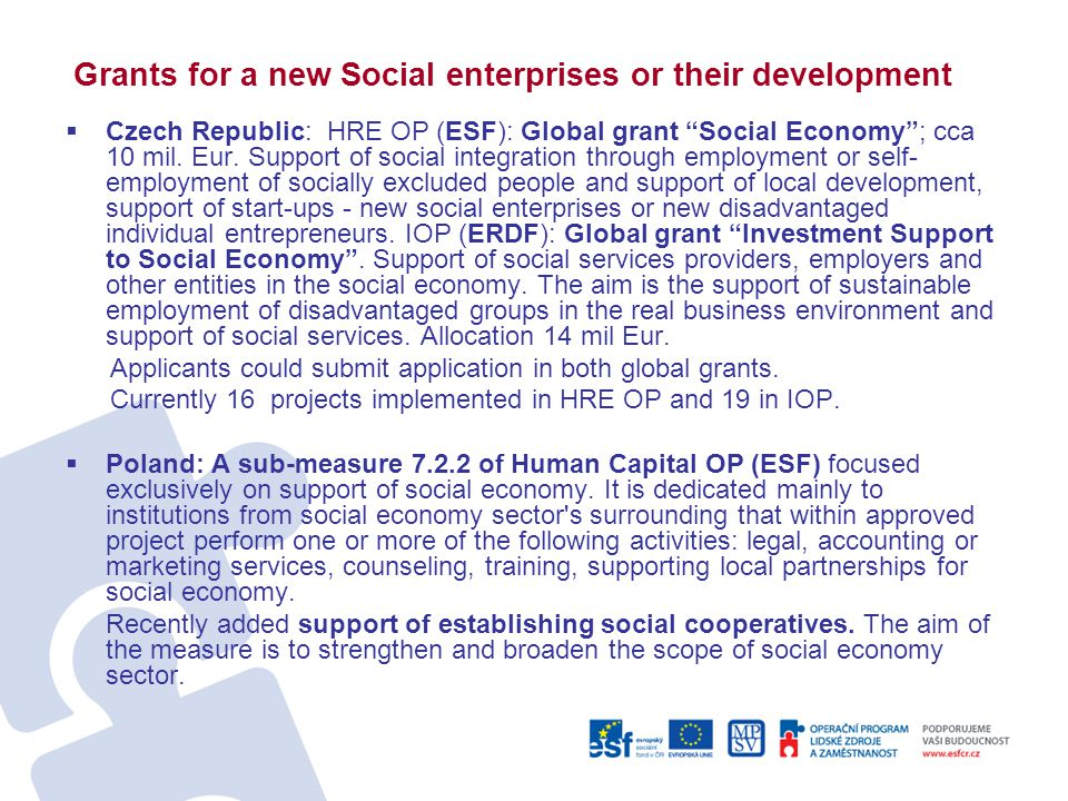 Grants for a new Social enterprises or their development  Czech Republic: HRE OP (ESF): Global grant Social Economy ; cca 10 mil.