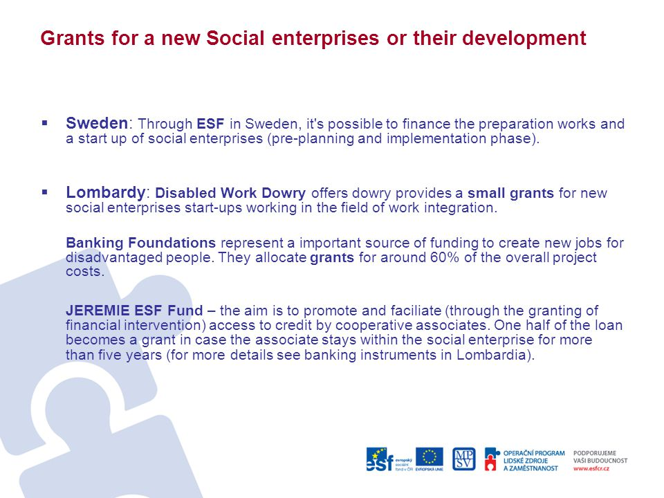 Grants for a new Social enterprises or their development  Sweden: Through ESF in Sweden, it s possible to finance the preparation works and a start up of social enterprises (pre-planning and implementation phase).