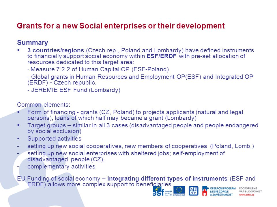 Grants for a new Social enterprises or their development Summary  3 countries/regions (Czech rep., Poland and Lombardy) have defined instruments to financially support social economy within ESF/ERDF with pre-set allocation of resources dedicated to this target area: - Measure 7.2.2 of Human Capital OP (ESF-Poland) - Global grants in Human Resources and Employment OP(ESF) and Integrated OP (ERDF) - Czech republic.