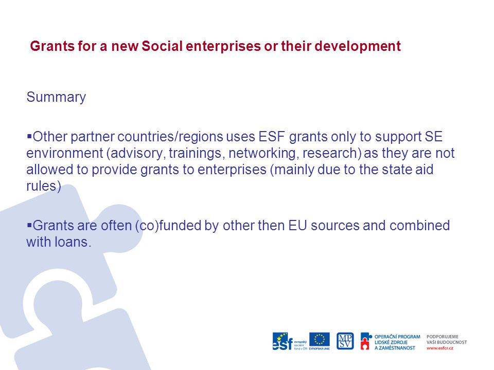 Grants for a new Social enterprises or their development Summary  Other partner countries/regions uses ESF grants only to support SE environment (advisory, trainings, networking, research) as they are not allowed to provide grants to enterprises (mainly due to the state aid rules)  Grants are often (co)funded by other then EU sources and combined with loans.