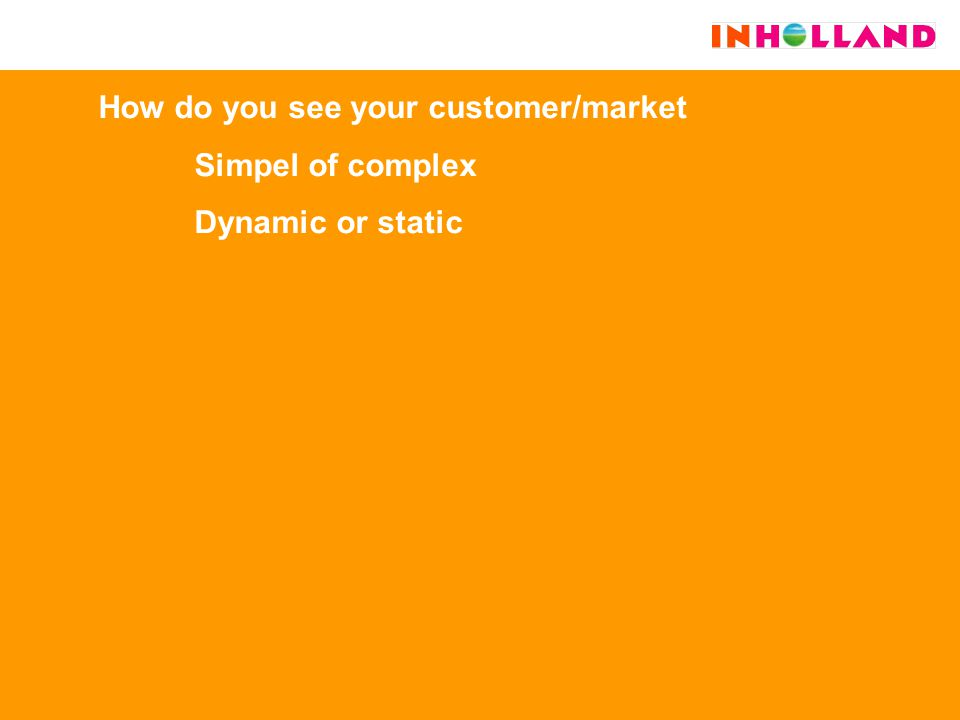 How do you see your customer/market Simpel of complex Dynamic or static