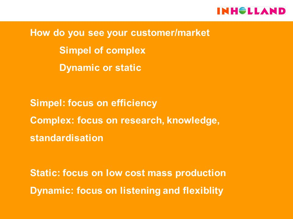 How do you see your customer/market Simpel of complex Dynamic or static Simpel: focus on efficiency Complex: focus on research, knowledge, standardisation Static: focus on low cost mass production Dynamic: focus on listening and flexiblity