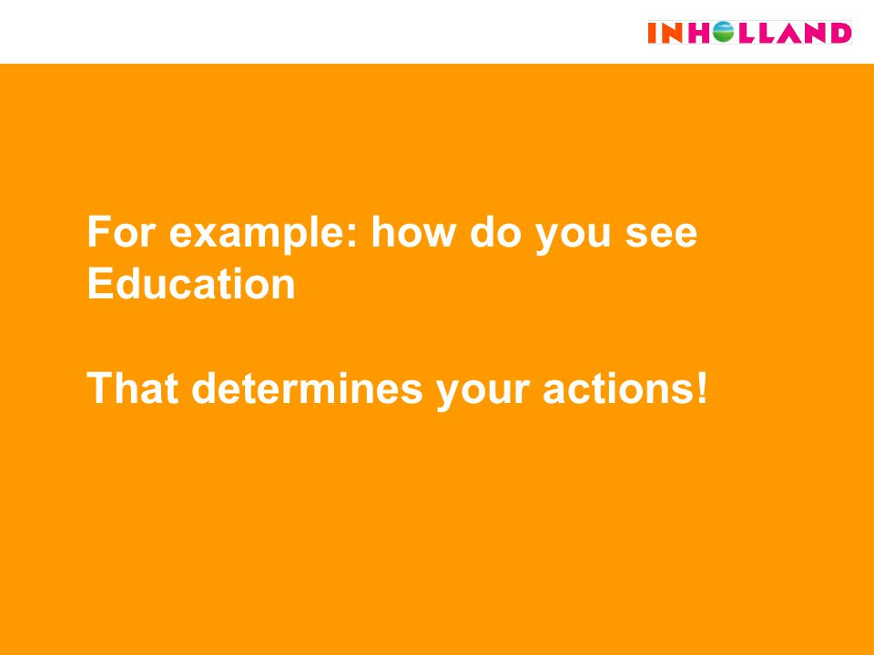 For example: how do you see Education That determines your actions!