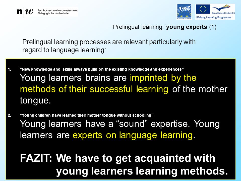 Didacta Basel 2012 Forum Weiterbildung Cslovjecsek Prelingual learning processes are relevant particularly with regard to language learning: Prelingual learning: young experts (1) 1. New knowledge and skills always build on the existing knowledge and experiences Young learners brains are imprinted by the methods of their successful learning of the mother tongue.