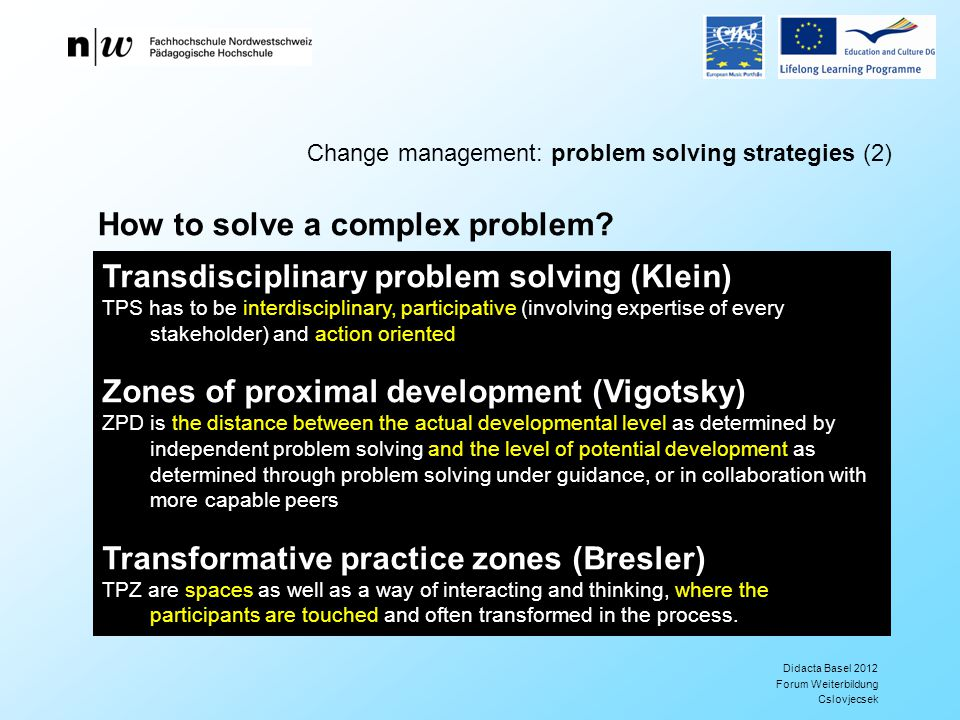 Didacta Basel 2012 Forum Weiterbildung Cslovjecsek Change management: problem solving strategies (2) Transdisciplinary problem solving (Klein) TPS has to be interdisciplinary, participative (involving expertise of every stakeholder) and action oriented Zones of proximal development (Vigotsky) ZPD is the distance between the actual developmental level as determined by independent problem solving and the level of potential development as determined through problem solving under guidance, or in collaboration with more capable peers Transformative practice zones (Bresler) TPZ are spaces as well as a way of interacting and thinking, where the participants are touched and often transformed in the process.