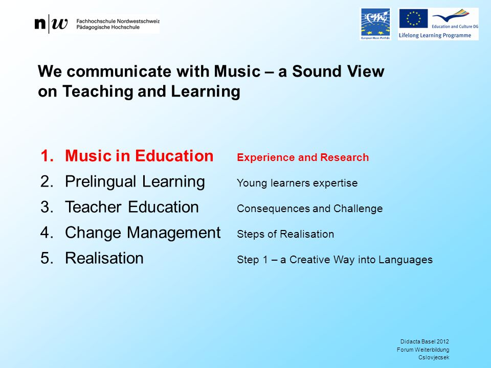 Didacta Basel 2012 Forum Weiterbildung Cslovjecsek 1.Music in Education Experience and Research 2.Prelingual Learning Young learners expertise 3.Teacher Education Consequences and Challenge 4.Change Management Steps of Realisation 5.Realisation Step 1 – a Creative Way into Languages We communicate with Music – a Sound View on Teaching and Learning