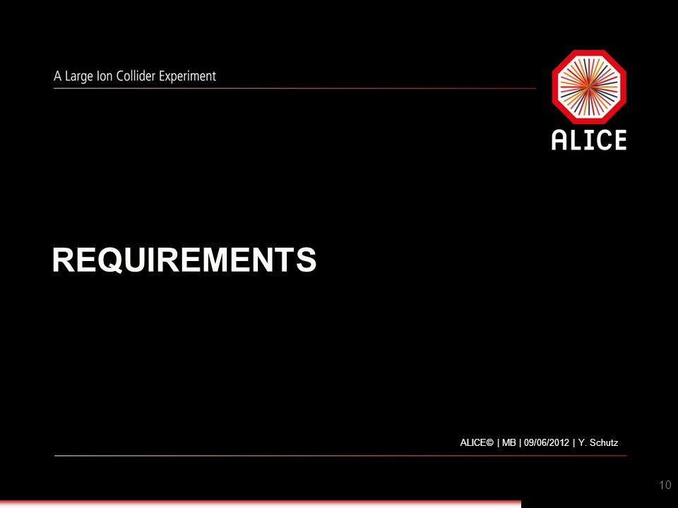REQUIREMENTS ALICE© | MB | 09/06/2012 | Y. Schutz 10