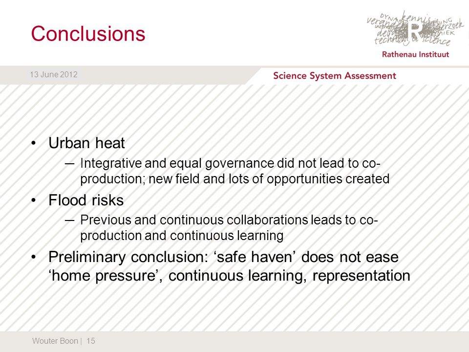DATUM13 June 2012 Conclusions Urban heat ─Integrative and equal governance did not lead to co- production; new field and lots of opportunities created Flood risks ─Previous and continuous collaborations leads to co- production and continuous learning Preliminary conclusion: 'safe haven' does not ease 'home pressure', continuous learning, representation Wouter Boon | 15 13 June 2012