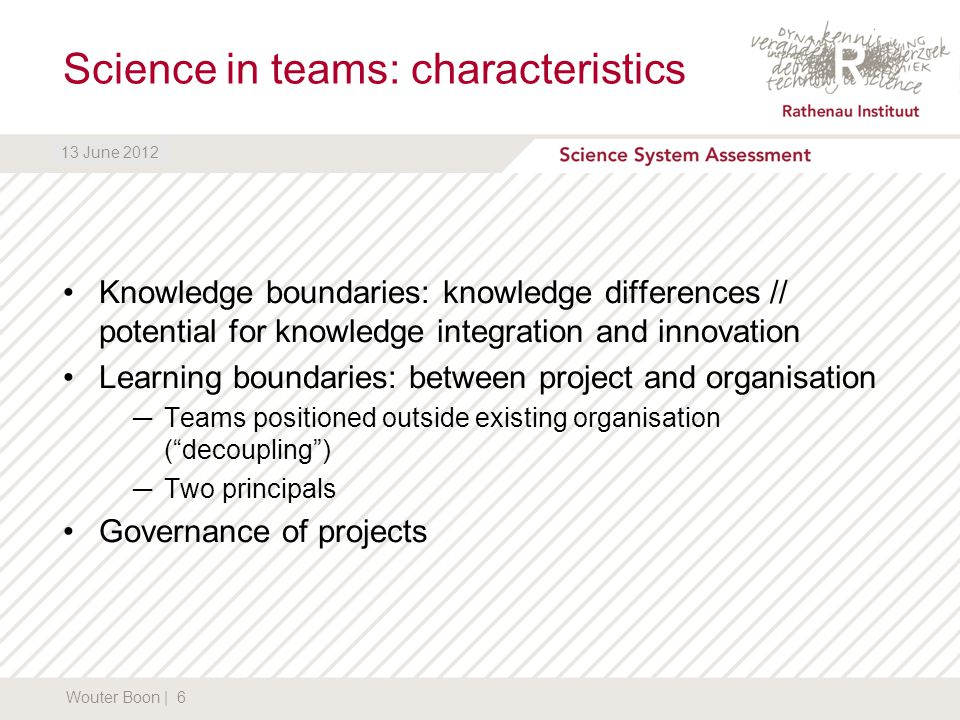 DATUM13 June 2012 Science in teams: characteristics Knowledge boundaries: knowledge differences // potential for knowledge integration and innovation Learning boundaries: between project and organisation ─Teams positioned outside existing organisation ( decoupling ) ─Two principals Governance of projects Wouter Boon | 6 13 June 2012