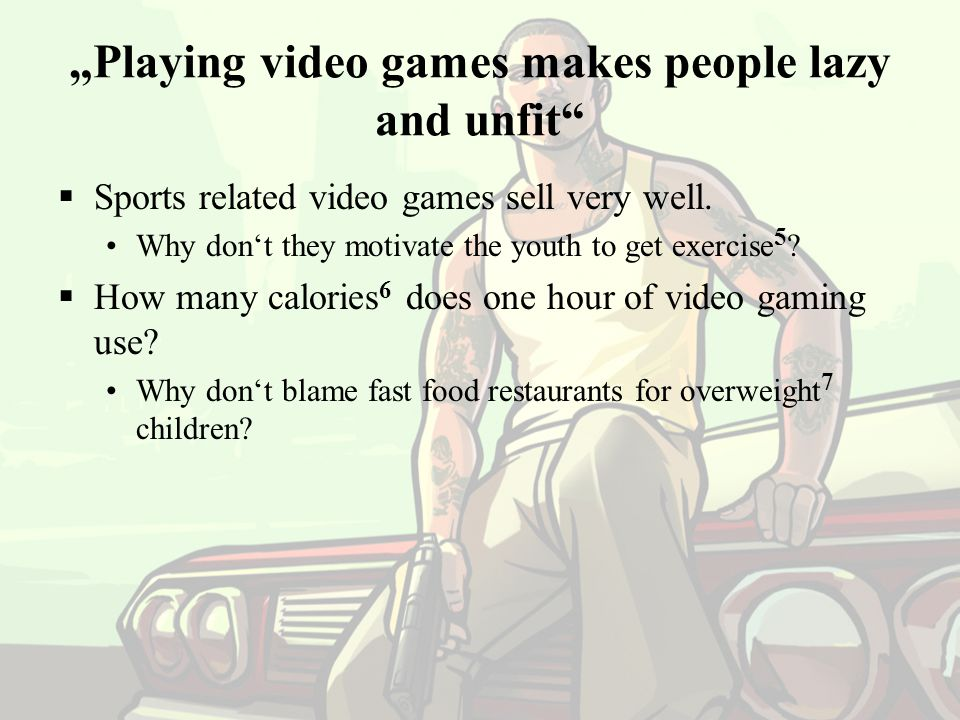 """Playing video games makes people lazy and unfit""  Sports related video games sell very well. Why don't they motivate the youth to get exercise 5 ? "