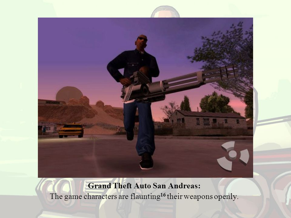 Grand Theft Auto San Andreas: The game characters are flaunting 16 their weapons openly.