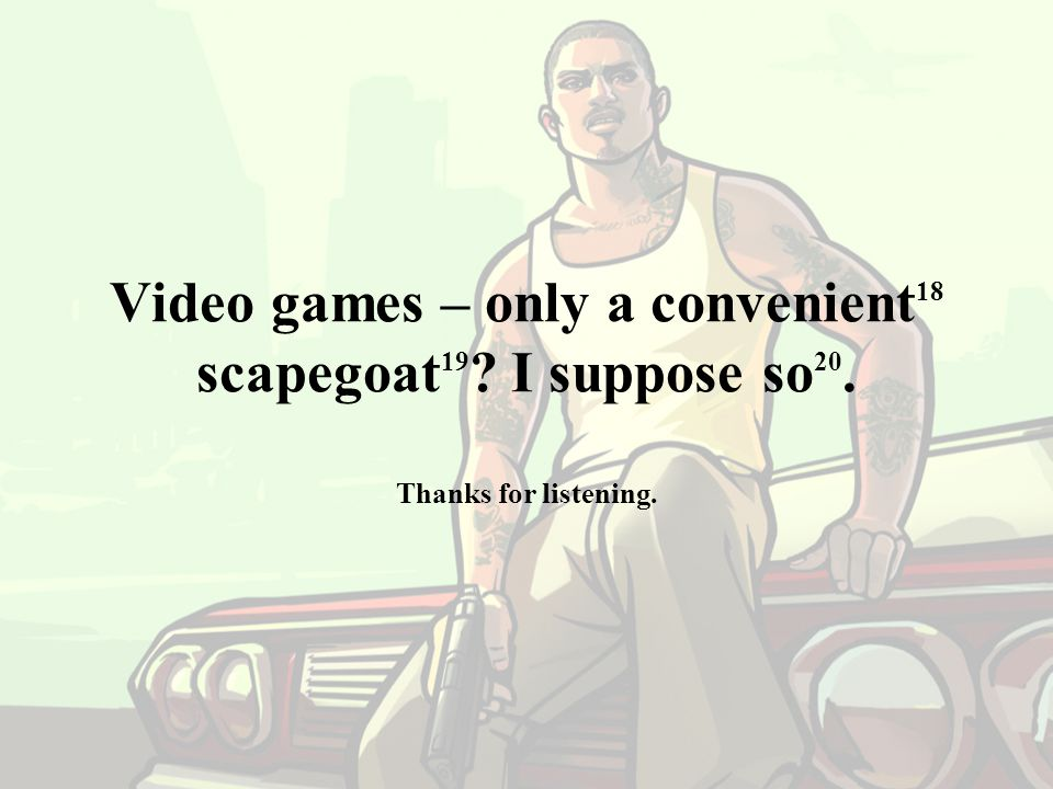 Video games – only a convenient 18 scapegoat 19 ? I suppose so 20. Thanks for listening.