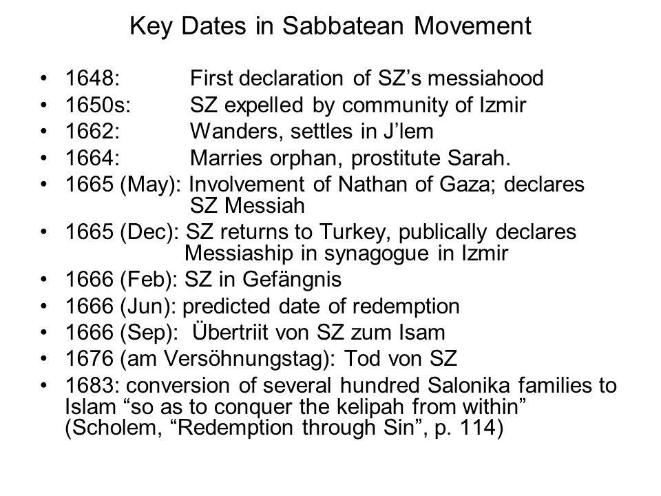 Key Dates in Sabbatean Movement 1648: First declaration of SZ's messiahood 1650s: SZ expelled by community of Izmir 1662: Wanders, settles in J'lem 16