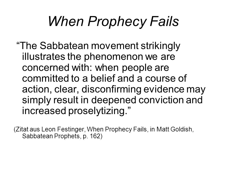 When Prophecy Fails The Sabbatean movement strikingly illustrates the phenomenon we are concerned with: when people are committed to a belief and a course of action, clear, disconfirming evidence may simply result in deepened conviction and increased proselytizing. (Zitat aus Leon Festinger, When Prophecy Fails, in Matt Goldish, Sabbatean Prophets, p.