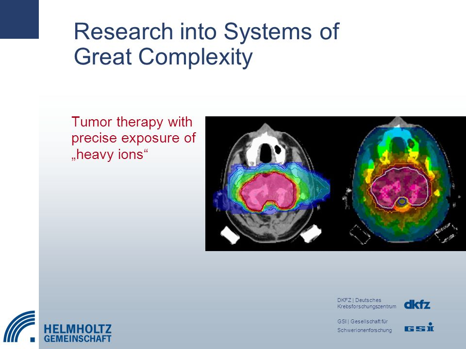 "Research into Systems of Great Complexity DKFZ | Deutsches Krebsforschungszentrum GSI | Gesellschaft für Schwerionenforschung Tumor therapy with precise exposure of ""heavy ions"