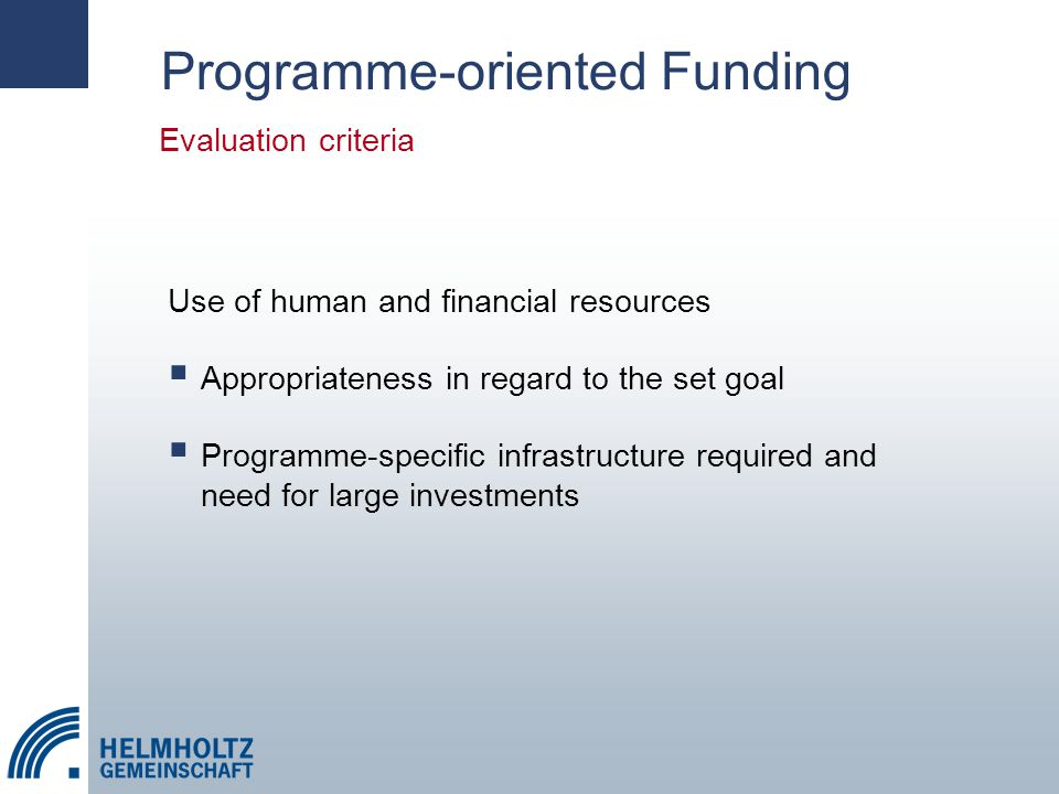Use of human and financial resources  Appropriateness in regard to the set goal  Programme-specific infrastructure required and need for large investments Evaluation criteria Programme-oriented Funding