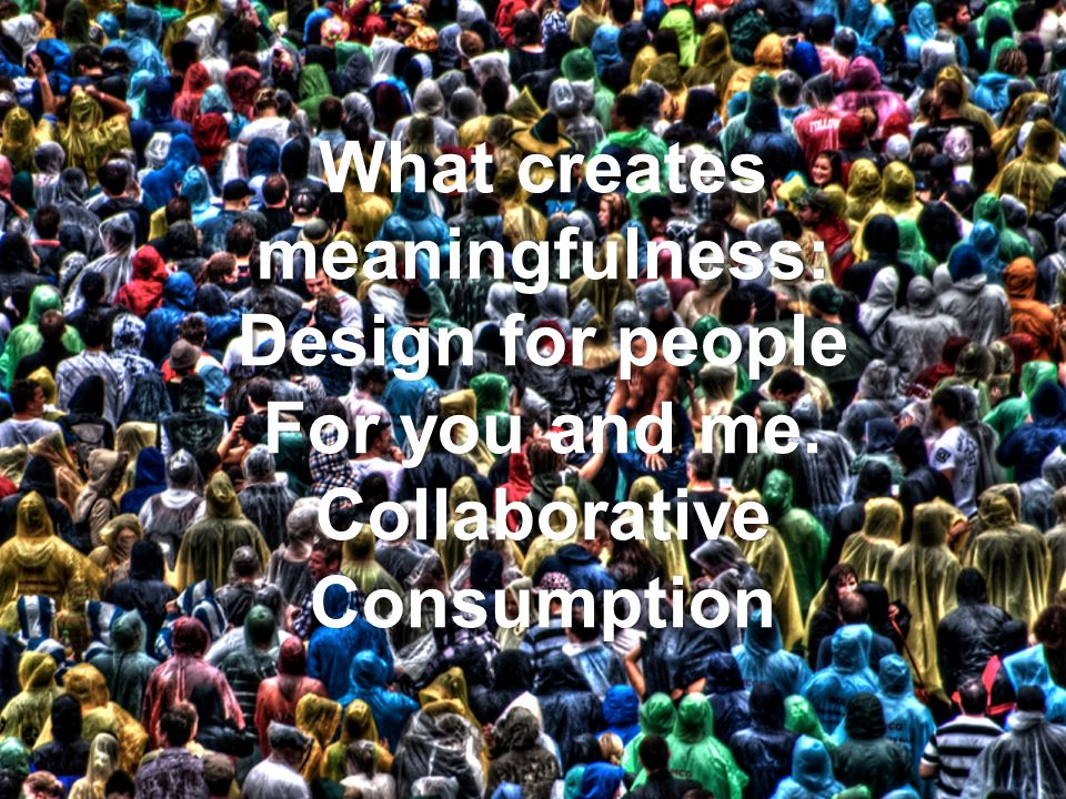 What creates meaningfulness: Design for people For you and me. Collaborative Consumption