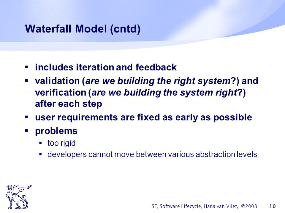 SE, Software Lifecycle, Hans van Vliet, ©2008 10 Waterfall Model (cntd)  includes iteration and feedback  validation (are we building the right system?) and verification (are we building the system right?) after each step  user requirements are fixed as early as possible  problems  too rigid  developers cannot move between various abstraction levels