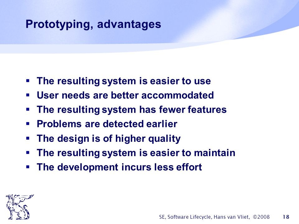 SE, Software Lifecycle, Hans van Vliet, ©2008 18 Prototyping, advantages  The resulting system is easier to use  User needs are better accommodated  The resulting system has fewer features  Problems are detected earlier  The design is of higher quality  The resulting system is easier to maintain  The development incurs less effort