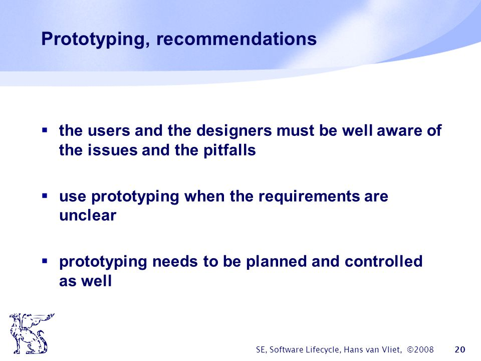 SE, Software Lifecycle, Hans van Vliet, ©2008 20 Prototyping, recommendations  the users and the designers must be well aware of the issues and the pitfalls  use prototyping when the requirements are unclear  prototyping needs to be planned and controlled as well