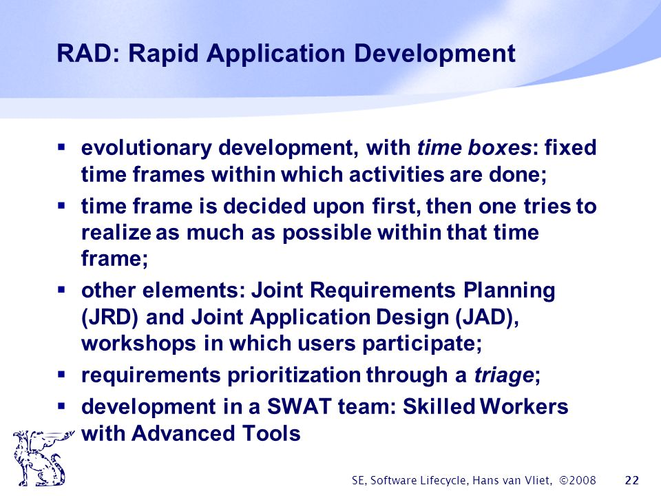 SE, Software Lifecycle, Hans van Vliet, ©2008 22 RAD: Rapid Application Development  evolutionary development, with time boxes: fixed time frames within which activities are done;  time frame is decided upon first, then one tries to realize as much as possible within that time frame;  other elements: Joint Requirements Planning (JRD) and Joint Application Design (JAD), workshops in which users participate;  requirements prioritization through a triage;  development in a SWAT team: Skilled Workers with Advanced Tools