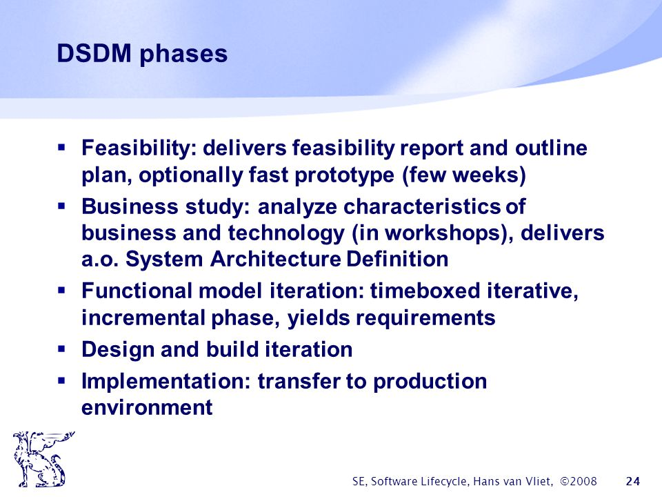 SE, Software Lifecycle, Hans van Vliet, ©2008 24 DSDM phases  Feasibility: delivers feasibility report and outline plan, optionally fast prototype (few weeks)  Business study: analyze characteristics of business and technology (in workshops), delivers a.o.