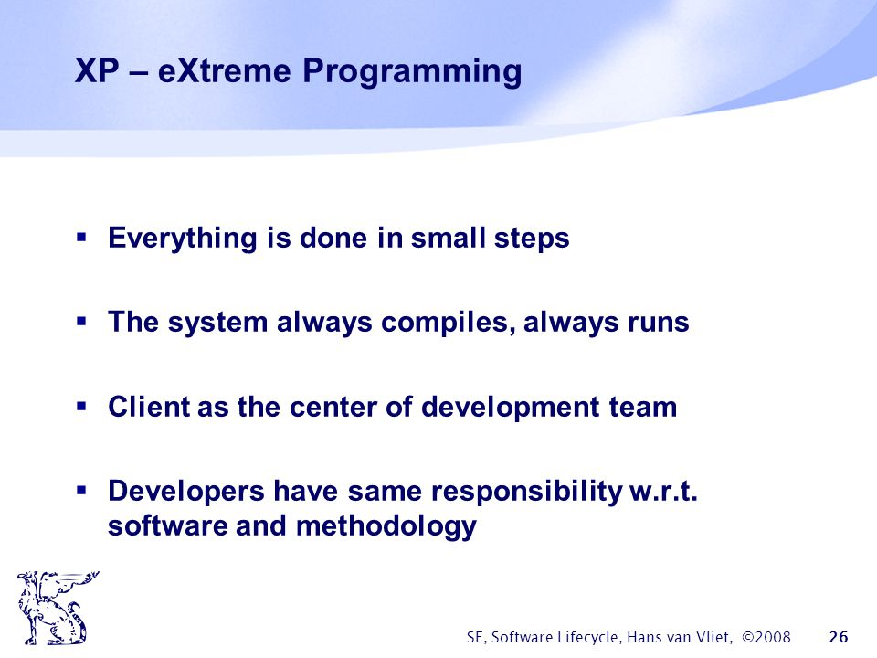 SE, Software Lifecycle, Hans van Vliet, ©2008 26 XP – eXtreme Programming  Everything is done in small steps  The system always compiles, always runs  Client as the center of development team  Developers have same responsibility w.r.t.