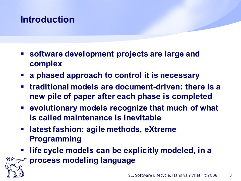 SE, Software Lifecycle, Hans van Vliet, ©2008 24 DSDM phases  Feasibility: delivers feasibility report and outline plan, optionally fast prototype (few weeks)  Business study: analyze characteristics of business and technology (in workshops), delivers a.o.