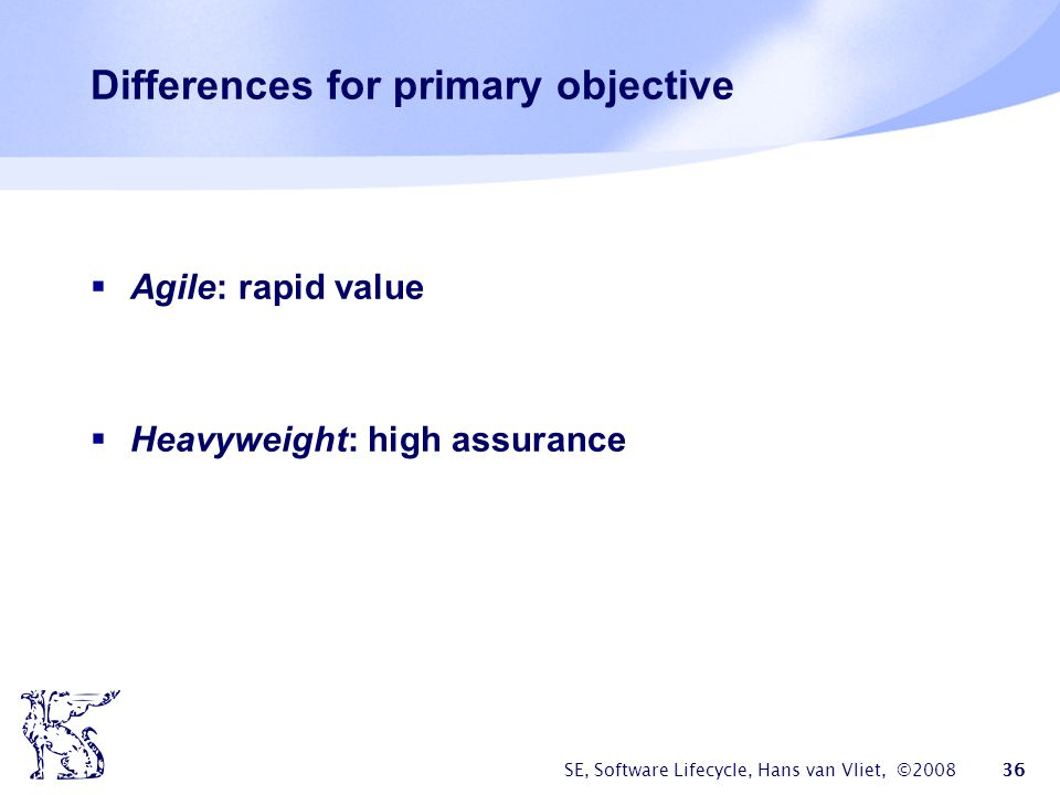 SE, Software Lifecycle, Hans van Vliet, ©2008 36 Differences for primary objective  Agile: rapid value  Heavyweight: high assurance