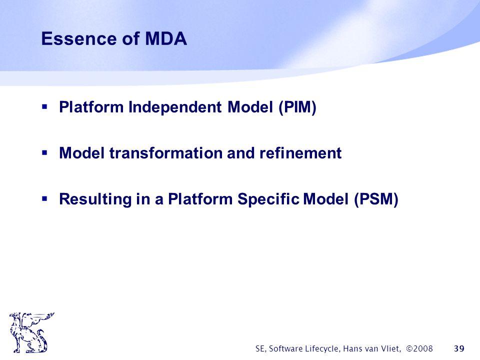 SE, Software Lifecycle, Hans van Vliet, ©2008 39 Essence of MDA  Platform Independent Model (PIM)  Model transformation and refinement  Resulting i