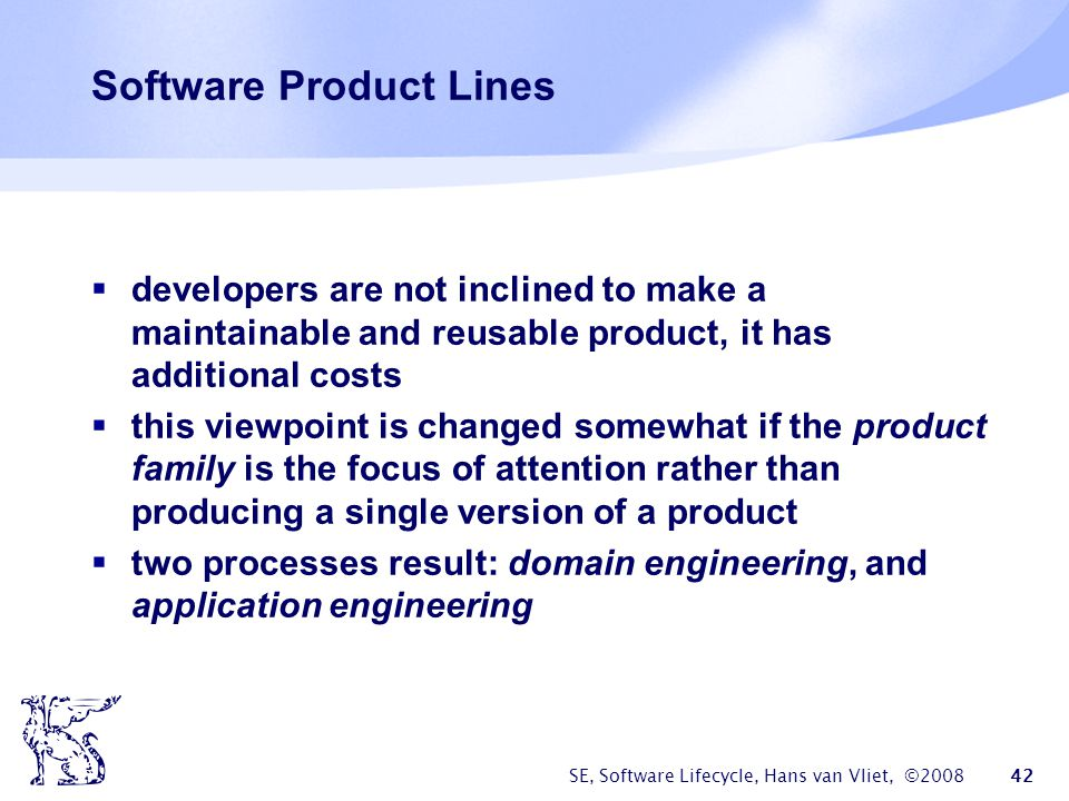 SE, Software Lifecycle, Hans van Vliet, ©2008 42 Software Product Lines  developers are not inclined to make a maintainable and reusable product, it has additional costs  this viewpoint is changed somewhat if the product family is the focus of attention rather than producing a single version of a product  two processes result: domain engineering, and application engineering