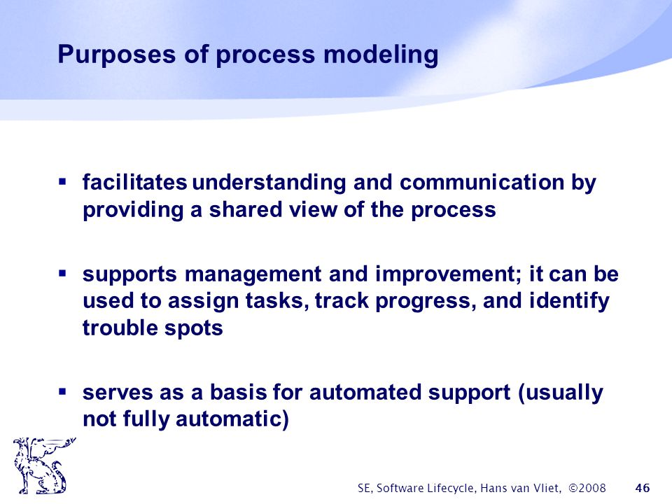 SE, Software Lifecycle, Hans van Vliet, ©2008 46 Purposes of process modeling  facilitates understanding and communication by providing a shared view of the process  supports management and improvement; it can be used to assign tasks, track progress, and identify trouble spots  serves as a basis for automated support (usually not fully automatic)