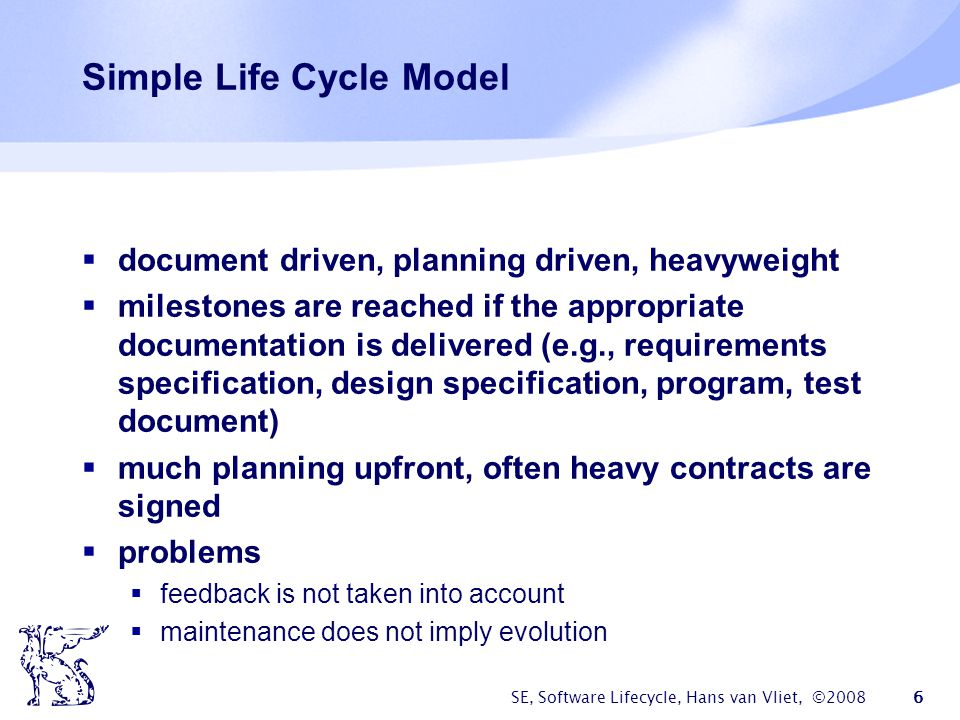 SE, Software Lifecycle, Hans van Vliet, ©2008 47 Caveats of process modeling  not all aspects of software development can be caught in an algorithm  a model is a model, thus a simplification of reality  progression of stages differs from what is actually done  some processes (e.g.