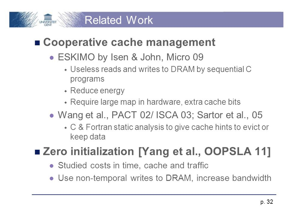 Conclusions Software-hardware cooperative cache scrubbing Leverages region allocation semantics Changes to MESI coherence protocol New multicore architectural simulation methodology Reductions  59% traffic  14% DRAM energy  4.6% execution time p.
