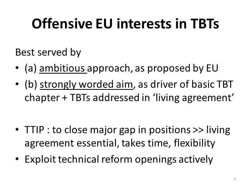 TBT chapter in basic TTIP treaty EU TBT proposal is SINGEU-plus : good far more ambitious than KORUS ( US FTA template ) Four critical weaknesss of KORUS, for TTIP >>> no article on standardisation >>> none on technical regulation >>> nothing on marking & labelling >>> no 'mobilising' objective anywhere promising on transparency & reg.y coop.n 8