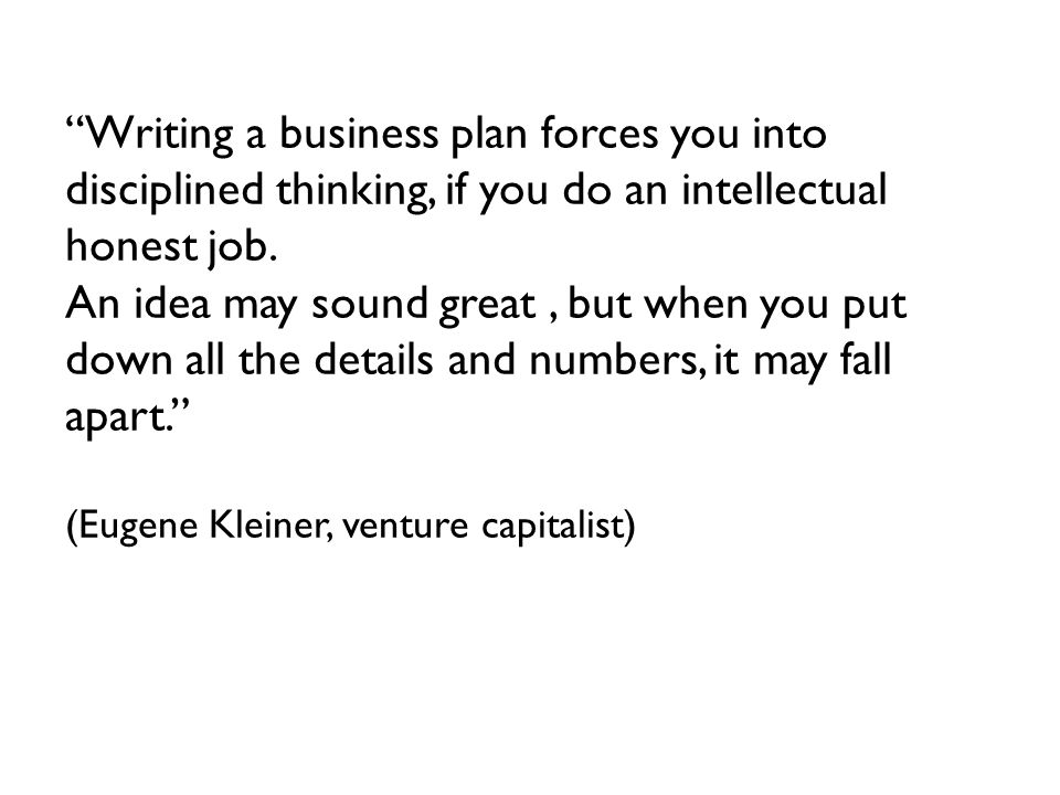 Writing a business plan forces you into disciplined thinking, if you do an intellectual honest job.