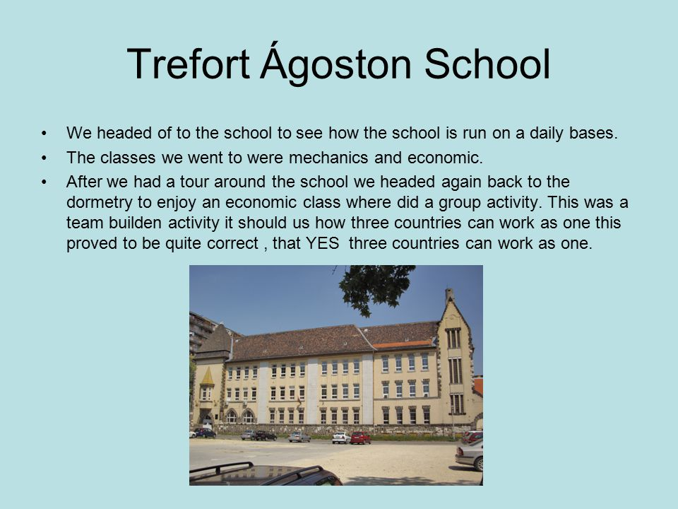 Trefort Ágoston School We headed of to the school to see how the school is run on a daily bases. The classes we went to were mechanics and economic. A