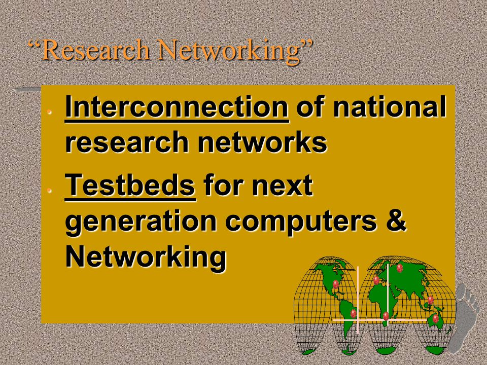 Research Networking Interconnection of national research networks Interconnection of national research networks Testbeds for next generation computers & Networking Testbeds for next generation computers & Networking