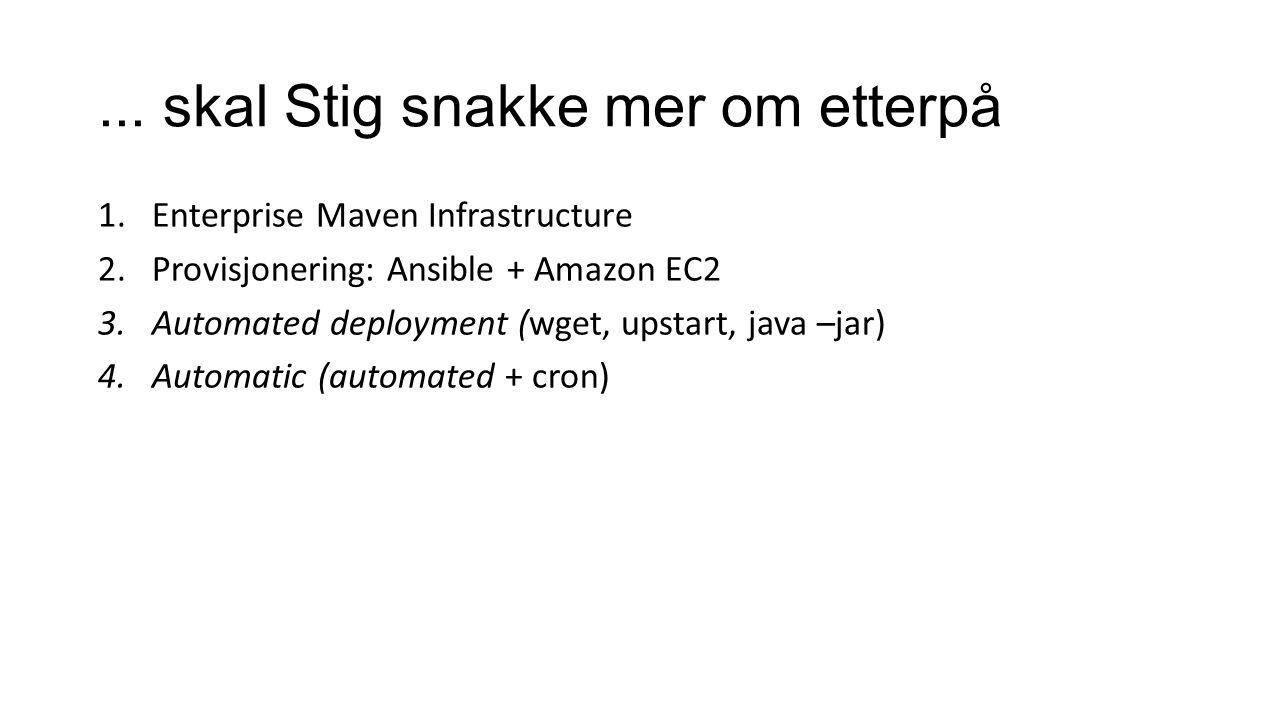... skal Stig snakke mer om etterpå 1.Enterprise Maven Infrastructure 2.Provisjonering: Ansible + Amazon EC2 3.Automated deployment (wget, upstart, ja