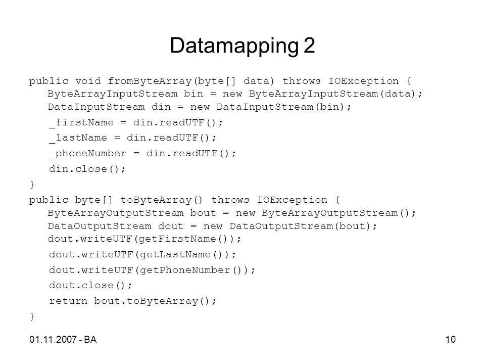 Datamapping 2 public void fromByteArray(byte[] data) throws IOException { ByteArrayInputStream bin = new ByteArrayInputStream(data); DataInputStream din = new DataInputStream(bin); _firstName = din.readUTF(); _lastName = din.readUTF(); _phoneNumber = din.readUTF(); din.close(); } public byte[] toByteArray() throws IOException { ByteArrayOutputStream bout = new ByteArrayOutputStream(); DataOutputStream dout = new DataOutputStream(bout); dout.writeUTF(getFirstName()); dout.writeUTF(getLastName()); dout.writeUTF(getPhoneNumber()); dout.close(); return bout.toByteArray(); } 01.11.2007 - BA10