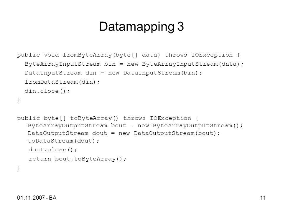 Datamapping 3 public void fromByteArray(byte[] data) throws IOException { ByteArrayInputStream bin = new ByteArrayInputStream(data); DataInputStream din = new DataInputStream(bin); fromDataStream(din); din.close(); } public byte[] toByteArray() throws IOException { ByteArrayOutputStream bout = new ByteArrayOutputStream(); DataOutputStream dout = new DataOutputStream(bout); toDataStream(dout); dout.close(); return bout.toByteArray(); } 01.11.2007 - BA11