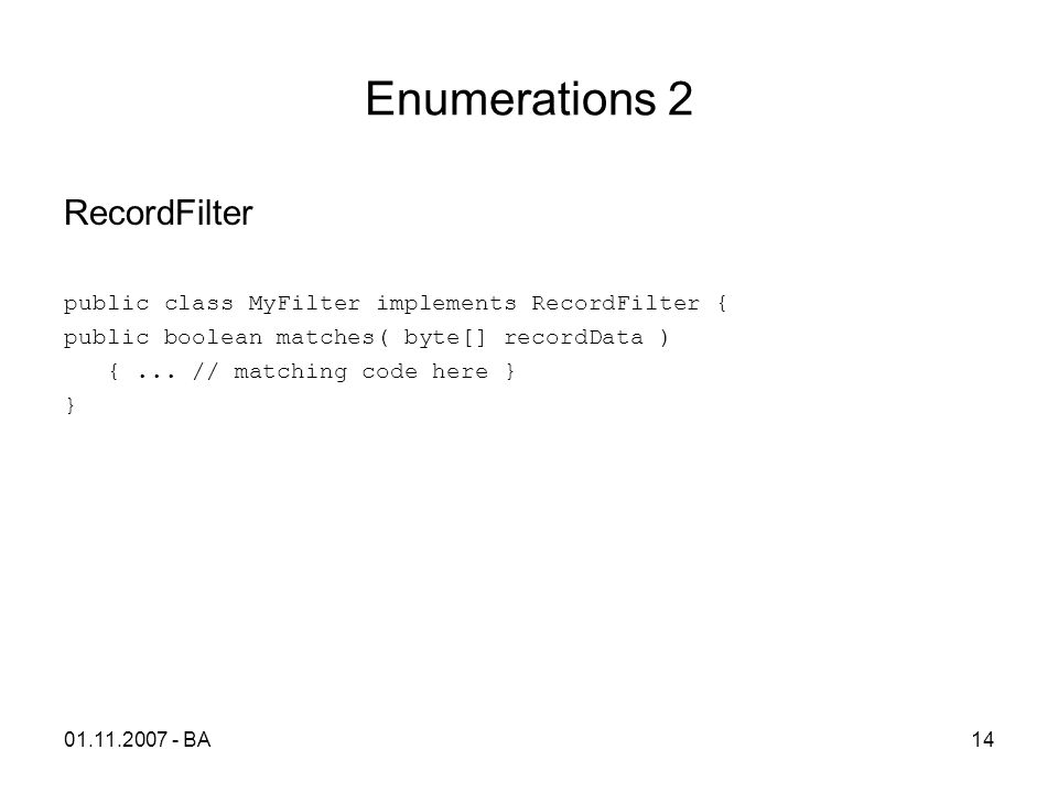 Enumerations 2 RecordFilter public class MyFilter implements RecordFilter { public boolean matches( byte[] recordData ) {... // matching code here } }