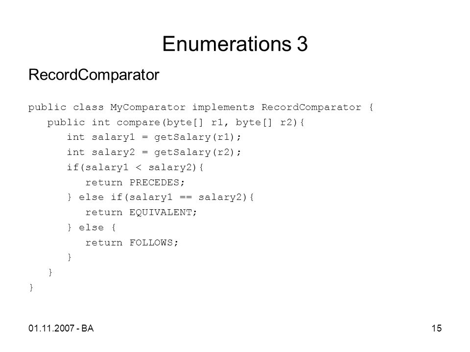 Enumerations 3 RecordComparator public class MyComparator implements RecordComparator { public int compare(byte[] r1, byte[] r2){ int salary1 = getSalary(r1); int salary2 = getSalary(r2); if(salary1 < salary2){ return PRECEDES; } else if(salary1 == salary2){ return EQUIVALENT; } else { return FOLLOWS; } 01.11.2007 - BA15