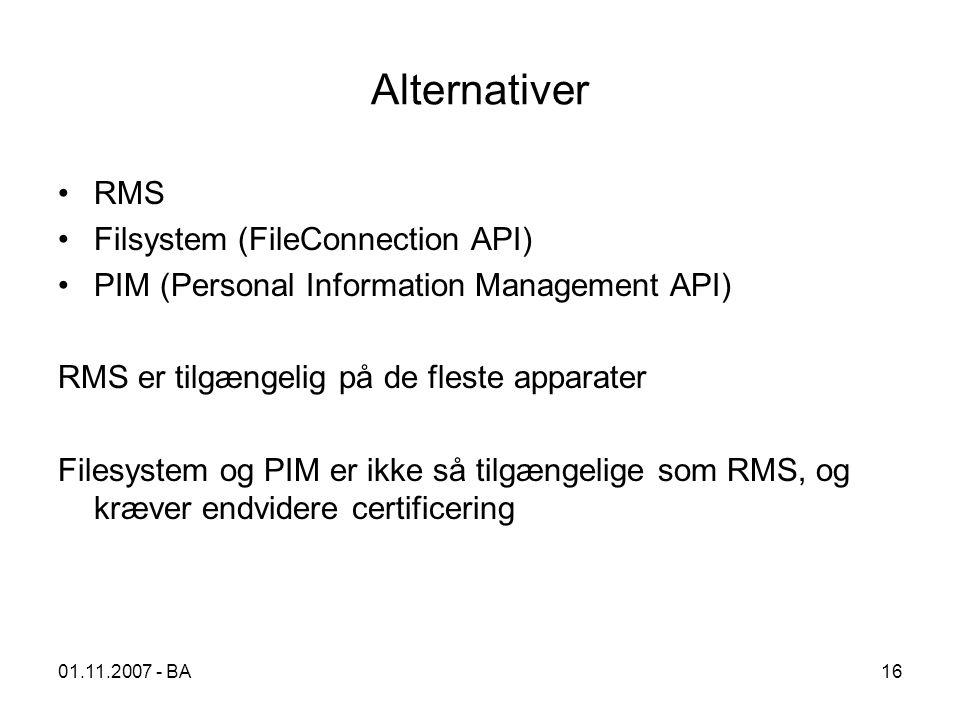 Alternativer RMS Filsystem (FileConnection API) PIM (Personal Information Management API) RMS er tilgængelig på de fleste apparater Filesystem og PIM er ikke så tilgængelige som RMS, og kræver endvidere certificering 01.11.2007 - BA16