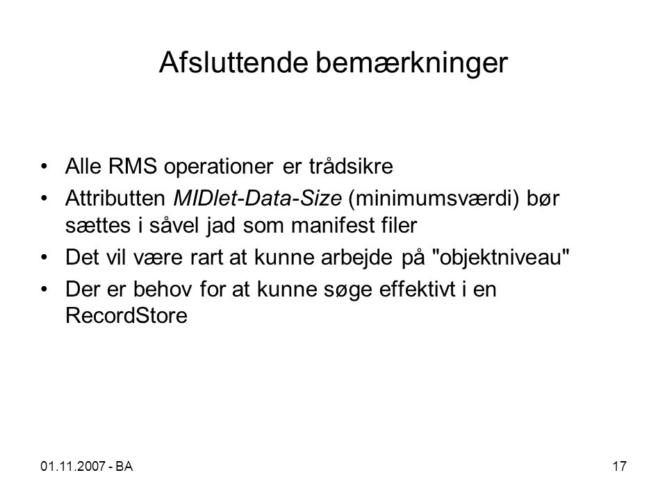 01.11.2007 - BA17 Afsluttende bemærkninger Alle RMS operationer er trådsikre Attributten MIDlet-Data-Size (minimumsværdi) bør sættes i såvel jad som manifest filer Det vil være rart at kunne arbejde på objektniveau Der er behov for at kunne søge effektivt i en RecordStore