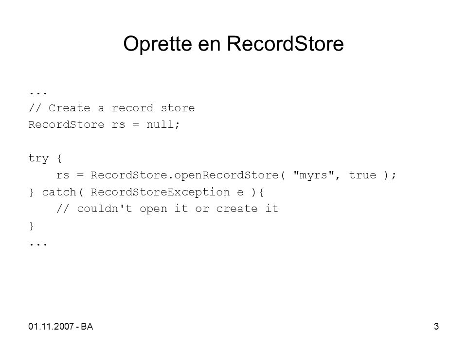 01.11.2007 - BA4 Indsætte og opdatere Records // Indsætte en ny Record byte[] data = new byte[]{0, 1, 2, 3 }; int recordID; recordID = rs.addRecord(data, 0, data.length); // Opdatere en eksisterende Record int recordID =...; // some record ID byte[] data = new byte[]{ 0, 10, 20, 30}; rs.setRecord(recordID, data, 1, 2); // replaces all data in record with 10, 20