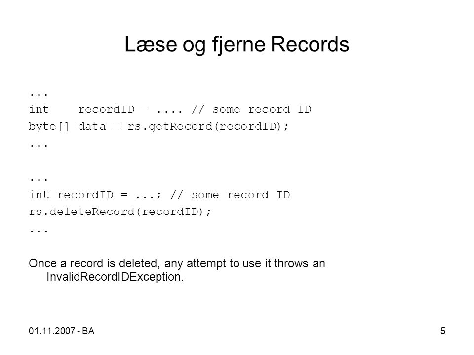 01.11.2007 - BA5 Læse og fjerne Records... int recordID =.... // some record ID byte[] data = rs.getRecord(recordID);... int recordID =...; // some re